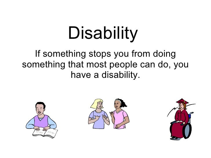 Disability   If something stops you from doing something that most people can do, you            have a disability.