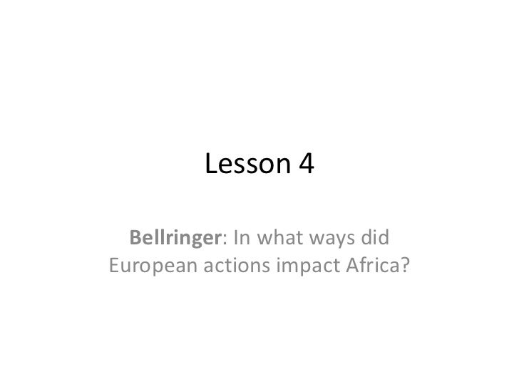 Lesson 4  Bellringer: In what ways didEuropean actions impact Africa?