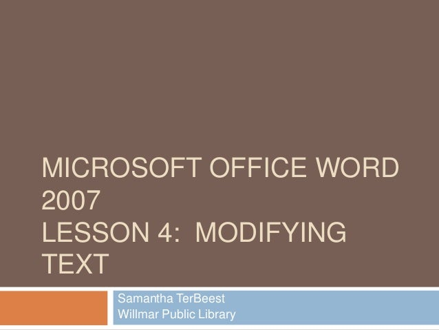 MICROSOFT OFFICE WORD 2007 LESSON 4: MODIFYING TEXT Samantha TerBeest Willmar Public Library