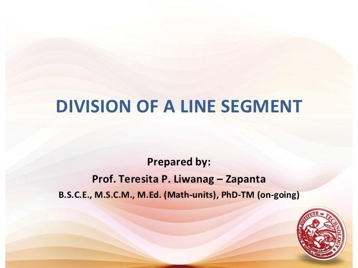 DIVISION OF A LINE SEGMENT                   Prepared by:       Prof. Teresita P. Liwanag – ZapantaB.S.C.E., M.S.C.M., M.E...
