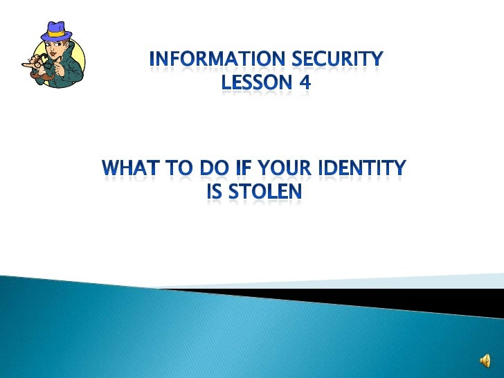 Information Security<br />Lesson 4<br />What to do if your identity <br />Is stolen<br />