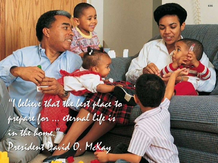 """""""I believe that the best place toprepare for … eternal life isin the home.""""President David O. McKay"""