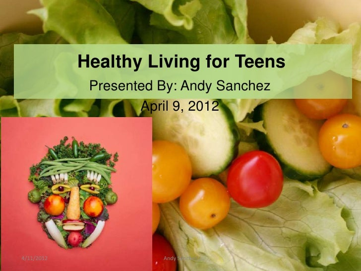 Healthy Living for Teens             Presented By: Andy Sanchez                    April 9, 20124/11/2012              And...