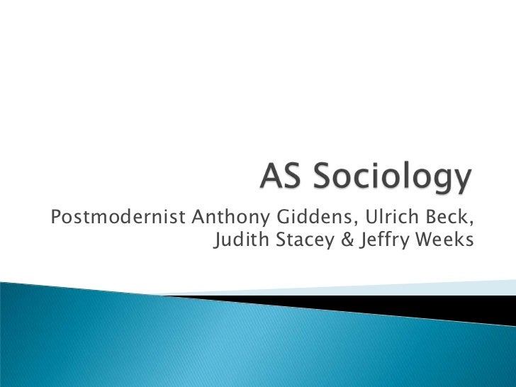 AS Sociology <br />Postmodernist Anthony Giddens, Ulrich Beck, Judith Stacey & Jeffry Weeks<br />