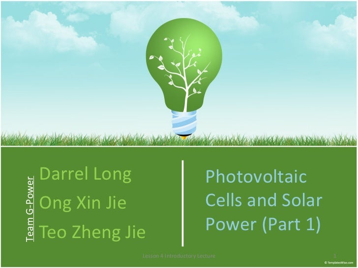 Darrel Long Ong Xin Jie Teo Zheng Jie Team G-Power Photovoltaic Cells and Solar Power (Part 1) Lesson 4 Introductory Lecture