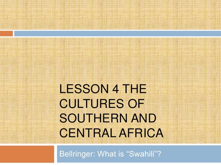 "LESSON 4 THECULTURES OFSOUTHERN ANDCENTRAL AFRICABellringer: What is ""Swahili""?"