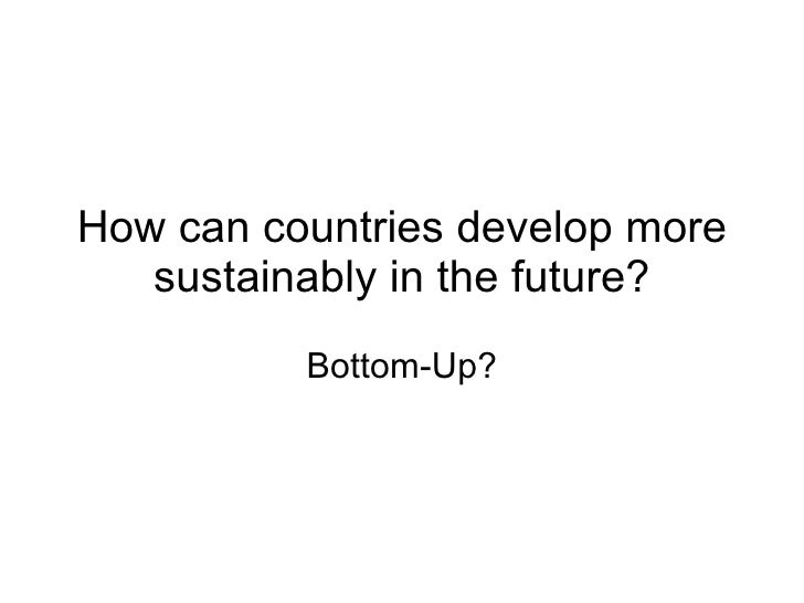How can countries develop more sustainably in the future? Bottom-Up?