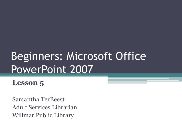 Beginners: Microsoft Office PowerPoint 2007 Lesson 5 Samantha TerBeest Adult Services Librarian Willmar Public Library