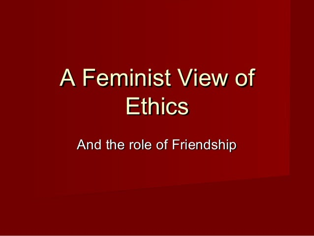 A Feminist View ofA Feminist View of EthicsEthics And the role of FriendshipAnd the role of Friendship