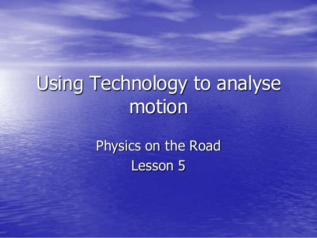 Using Technology to analyse motion Physics on the Road Lesson 5