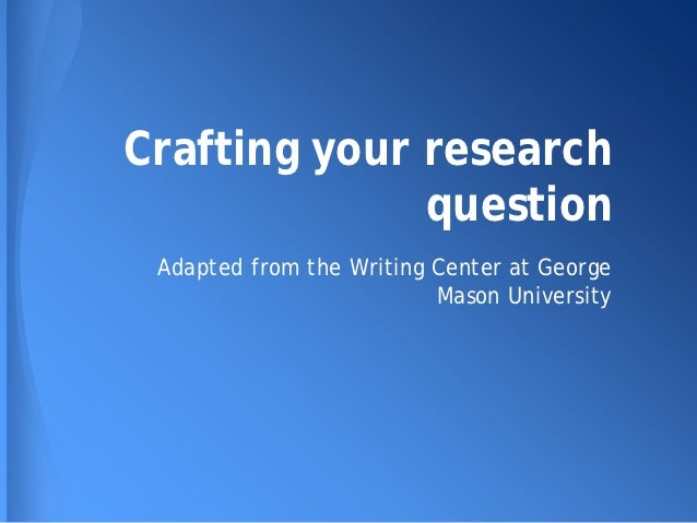 Crafting your research              question Adapted from the Writing Center at George                          Mason Univ...