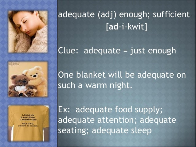 adequate (adj) enough; sufficient           [ad-i-kwit]Clue: adequate = just enoughOne blanket will be adequate onsuch a w...