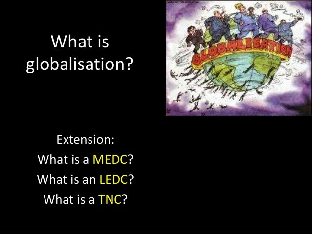 What is globalisation?  Extension: What is a MEDC? What is an LEDC? What is a TNC?