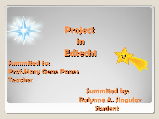 Project in Edtech1 Summited to: Prof.Mary Gene Panes Teacher Summited by: Ralynne A. Singular Student