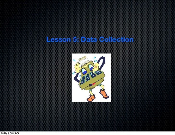 Lesson 5: Data CollectionFriday, 6 April 2012