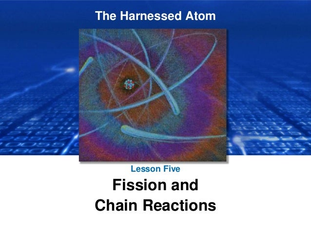 The Harnessed Atom Lesson Five Fission and Chain Reactions
