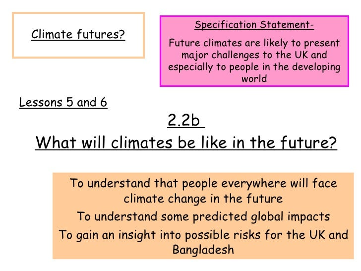 2.2b  What will climates be like in the future? To understand that people everywhere will face climate change in the futur...