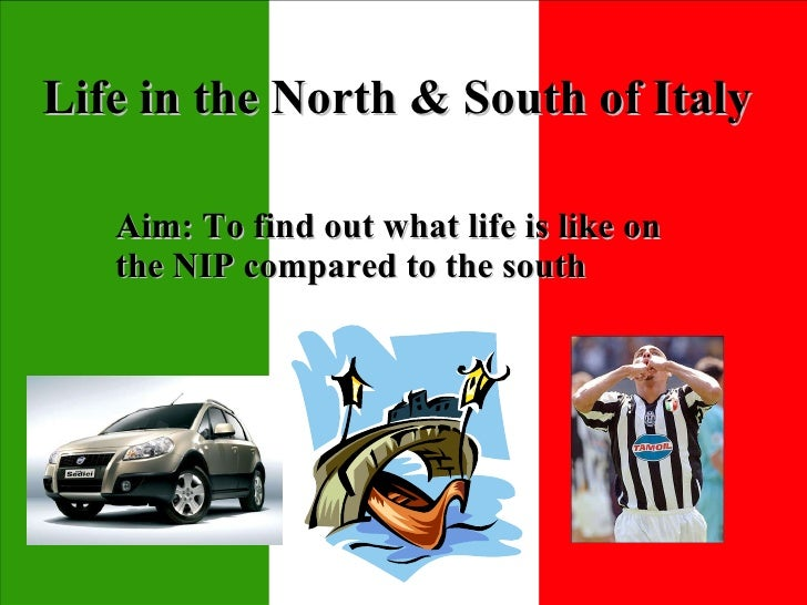 Life in the North & South of Italy Aim: To find out what life is like on the NIP compared to the south