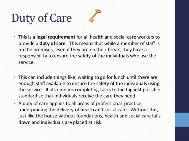 duty of care in health social care Duty of care: the duty which rests upon an individual or organisation to  the  health and safety act 1974 also imposes a duty on employees to take care of.