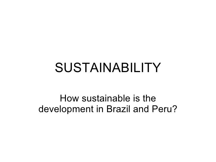 SUSTAINABILITY How sustainable is the development in Brazil and Peru?