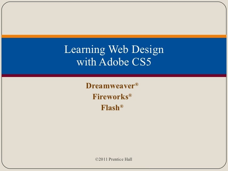 Learning Web Design with Adobe CS5 Dreamweaver ® Fireworks ® Flash ®