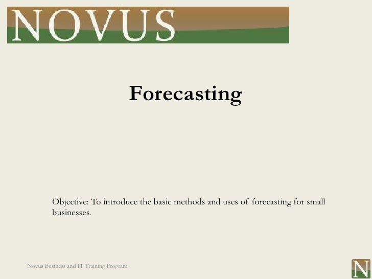Forecasting         Objective: To introduce the basic methods and uses of forecasting for small         businesses.Novus B...