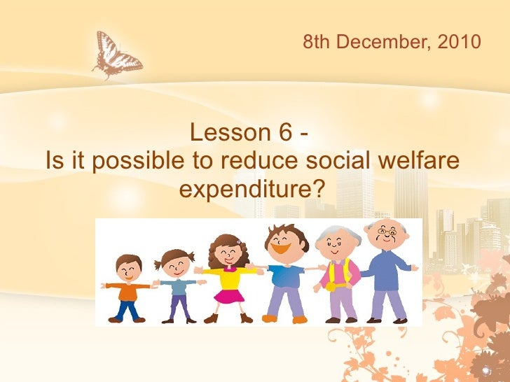 Lesson 6 -  Is it possible to reduce social welfare expenditure? 8th December, 2010