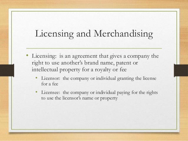Licensing and Merchandising • Licensing: is an agreement that gives a company the right to use another's brand name, paten...