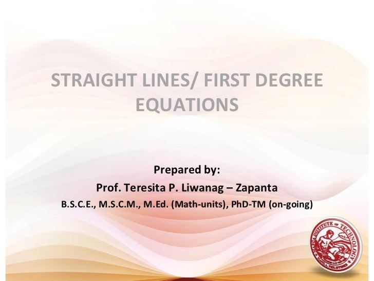 STRAIGHT LINES/ FIRST DEGREE        EQUATIONS                    Prepared by:        Prof. Teresita P. Liwanag – Zapanta B...