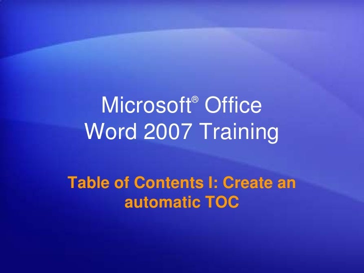 ®   Microsoft Office  Word 2007 TrainingTable of Contents I: Create an       automatic TOC