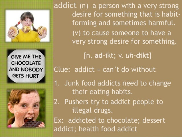 addict (n) a person with a very strong     desire for something that is habit-     forming and sometimes harmful.     (v) ...