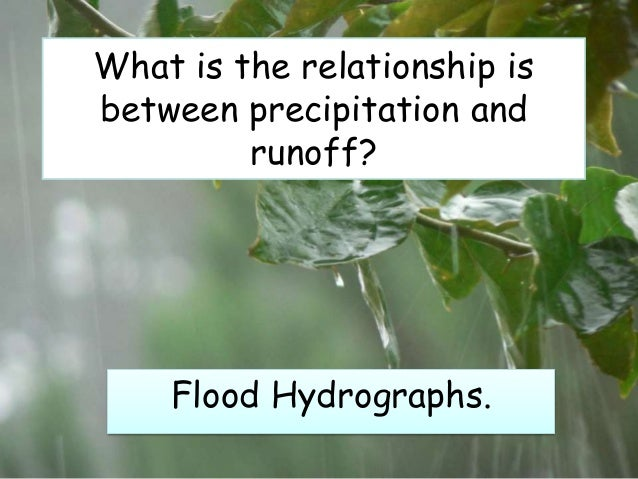 What is the relationship isbetween precipitation andrunoff?Flood Hydrographs.