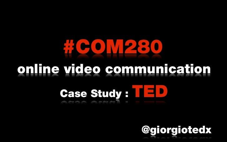 #COM280online video communication     Case Study :   TED                    @giorgiotedx