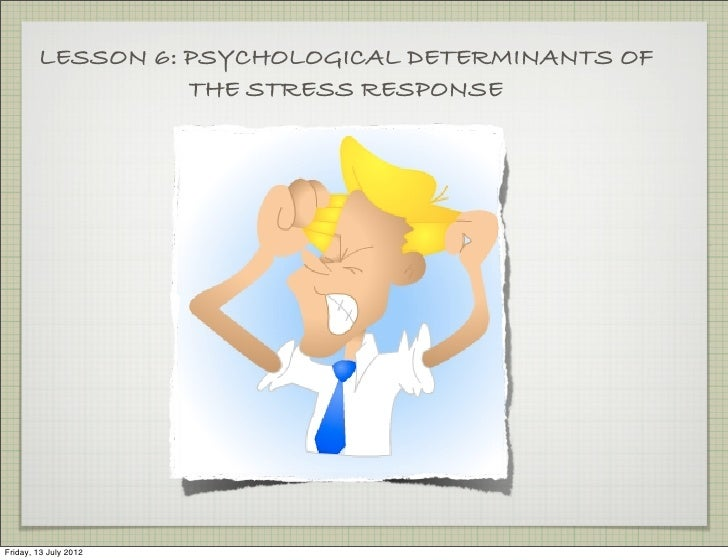 LESSON 6: PSYCHOLOGICAL DETERMINANTS OF                  THE STRESS RESPONSEFriday, 13 July 2012