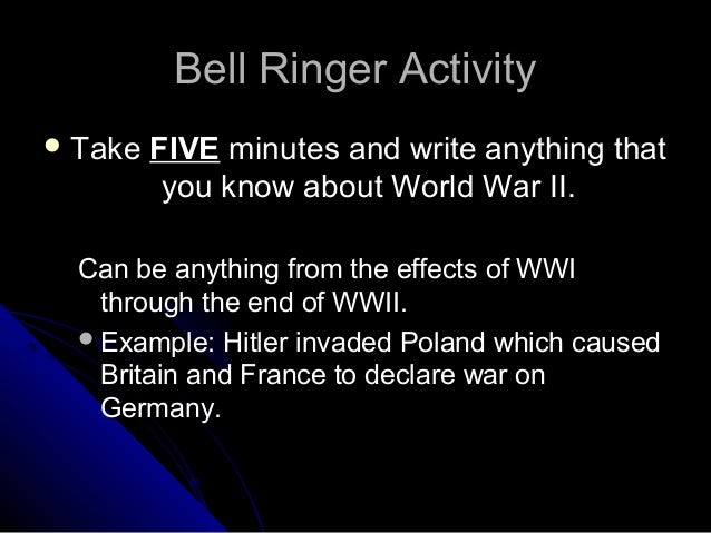 Bell Ringer Activity Take   FIVE minutes and write anything that          you know about World War II.  Can be anything f...