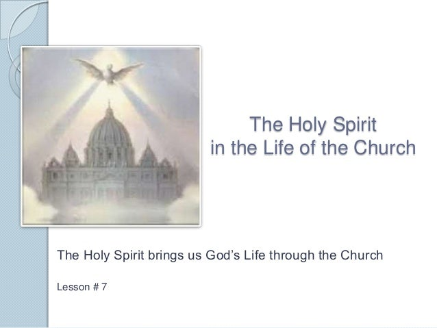 The Holy Spirit in the Life of the Church The Holy Spirit brings us God's Life through the Church Lesson # 7