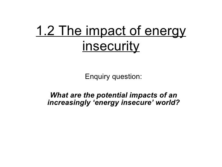 1.2 The impact of energy insecurity Enquiry question: What are the potential impacts of an increasingly 'energy insecure' ...