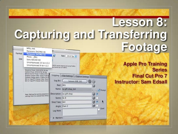 Lesson 8: Capturing and Transferring Footage<br />Apple Pro Training Series<br />Final Cut Pro 7<br />Instructor: Sam Edsa...