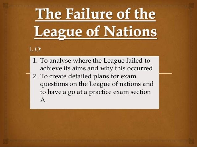 L.O: 1. To analyse where the League failed to    achieve its aims and why this occurred 2. To create detailed plans for ex...