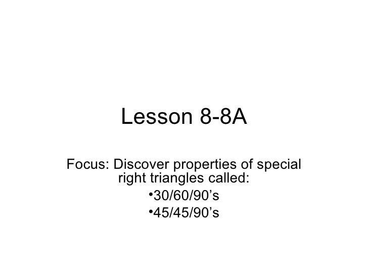 Lesson 8-8A Focus: Discover properties of special        right triangles called:              •30/60/90's              •45...