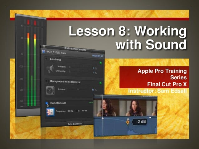 Lesson 8: Working with Sound Apple Pro Training Series Final Cut Pro X Instructor: Sam Edsall