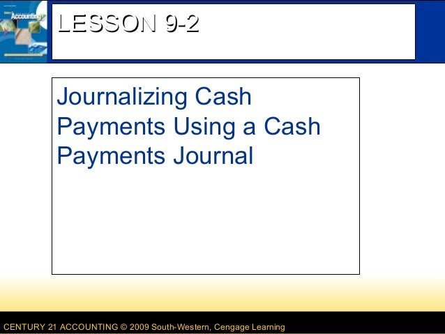 LESSON 9-2 Journalizing Cash Payments Using a Cash Payments Journal  CENTURY 21 ACCOUNTING © 2009 South-Western, Cengage L...