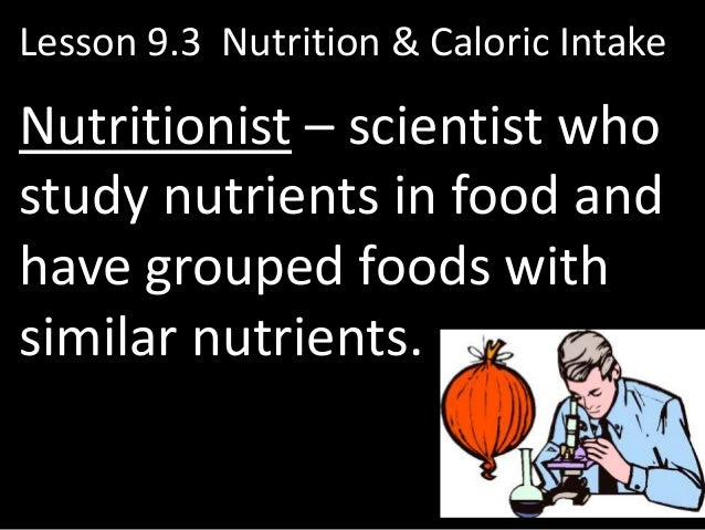 Lesson 9.3 Nutrition & Caloric IntakeNutritionist – scientist whostudy nutrients in food andhave grouped foods withsimilar...