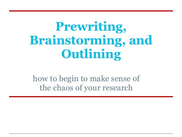 Prewriting,Brainstorming, and     Outlininghow to begin to make sense of the chaos of your research