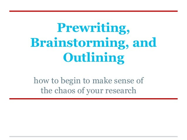 Prewriting, Brainstorming, and Outlining how to begin to make sense of the chaos of your research
