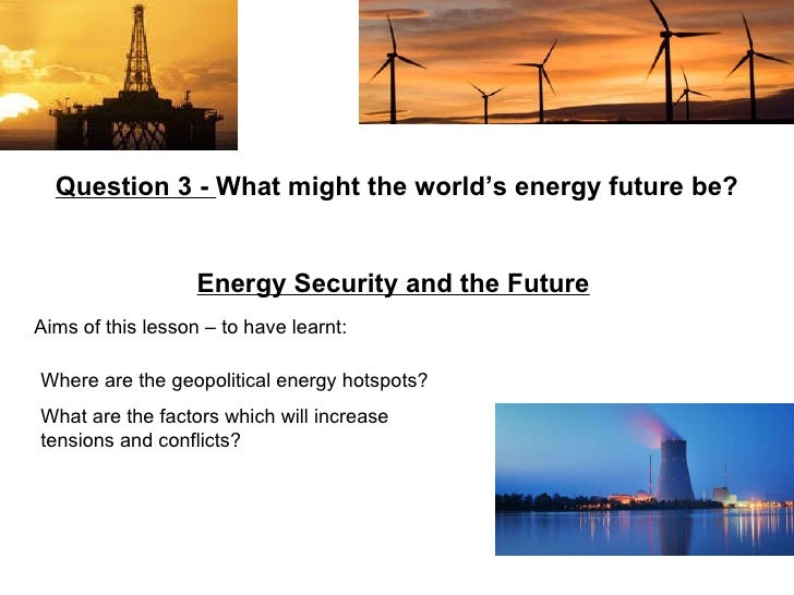 Aims of this lesson – to have learnt: Question 3 -  What might the world's energy future be? Energy Security and the Futur...