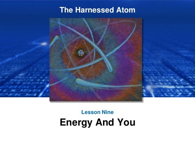 The Harnessed Atom Lesson Nine Energy And You