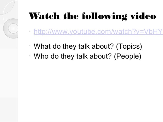 Watch the following video •  http://www.youtube.com/watch?v=VbHYX  What do they talk about? (Topics) • Who do they talk ab...