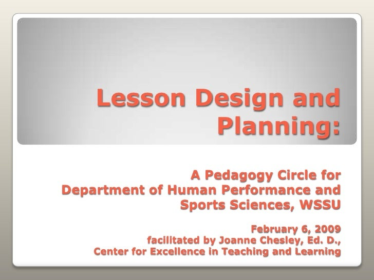 Lesson Design and Planning:A Pedagogy Circle for Department of Human Performance and Sports Sciences, WSSUFebruary 6, 2009...