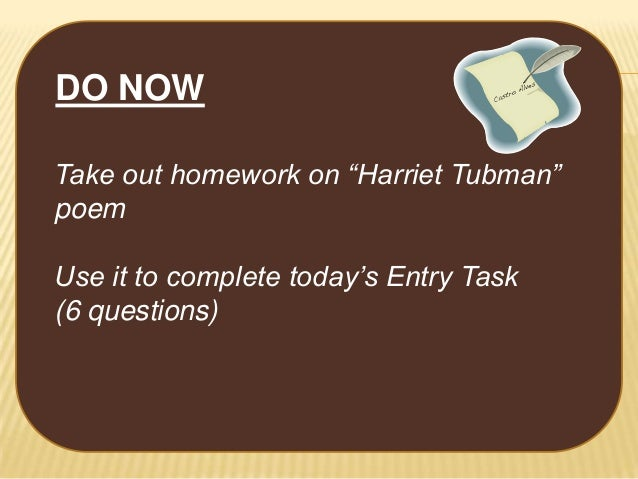 "DO NOW Take out homework on ""Harriet Tubman"" poem Use it to complete today's Entry Task (6 questions)"